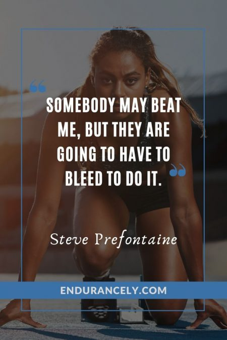 """Somebody may beat me, but they are going to have to bleed to do it."" - Steve Prefontaine 