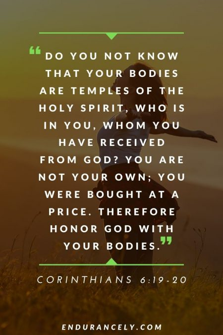 """Health Quotes from the Bible - """"Do you not know that your bodies are temples of the Holy Spirit, who is in you, whom you have received from God? You are not your own; you were bought at a price. Therefore honor God with your bodies."""" – Corinthians 6:19-20 