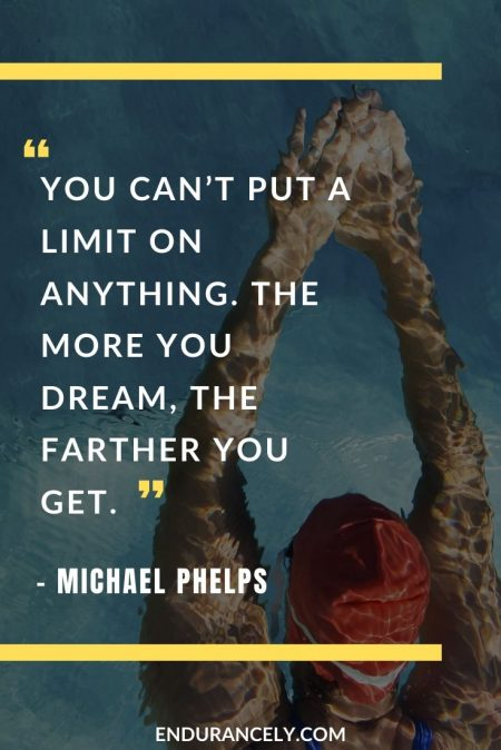 "Perseverance Quotes for Athletes - ""You can't put a limit on anything. The more you dream, the farther you get."" – Michael Phelps 