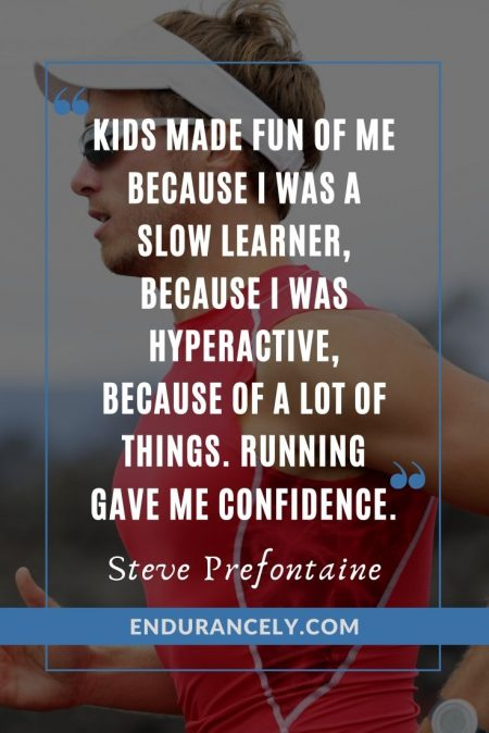 """Kids made fun of me because I was a slow learner, because I was hyperactive, because of a lot of things. Running gave me confidence."" - Steve Prefontaine 