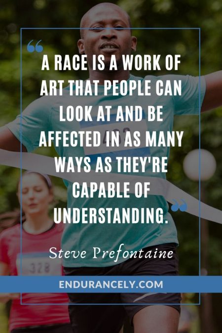 """A race is a work of art that people can look at and be affected in as many ways as they're capable of understanding."" - Steve Prefontaine 